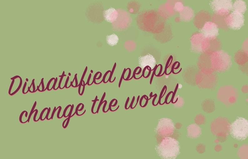 Ontevredenheid; ontevreden mensen veranderen de wereld