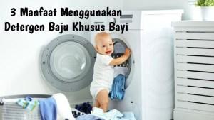 Ternyata Inilah 3 Manfaat Menggunakan Detergen Baju Khusus Bayi