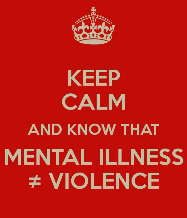 Keep Calm and know that Mental Illness ≠ Violence