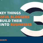 Three Key Things Successful Bloggers Do to Build Their Blogs Into Businesses