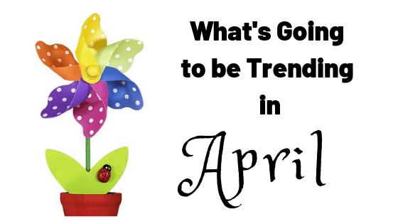 What's Trending in April?