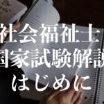 社会福祉士の国家試験を解説!はじめに!