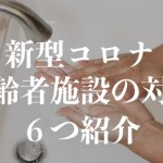 新型コロナウイルスの影響で高齢者施設の対応は?6つ紹介!