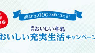 【終了】2017/6/30明治おいしい牛乳 おいしい充実生活キャンペーン