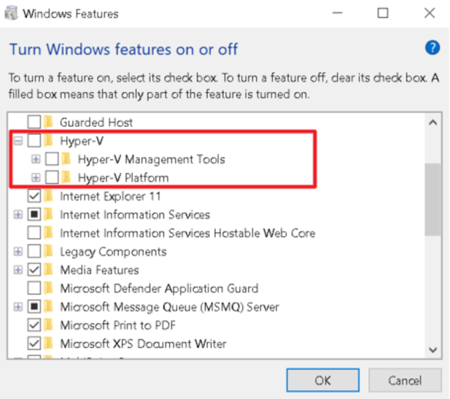 Machine generated alternative text: Windows Features  Turn Windows features on or off  x  o  To turn a feature on, select its che& box. To turn a feature off, dear its che& box A  filled box means that only part of the feature is tumed on.  Guarded Host  Hyper-V  Hyper-V Management Tools  H er-V Platform  v Internet Explorer 11  Intemet Information Services  Internet Information Services Hostable Web Core  Legacy Components  Media Features  Microsoft Defender Application Guard  Microsoft Message Queue (MSMQ) Server  Microsoft Print to PDF  Microsoft XPS D0QJment Writer  OK  Cancel