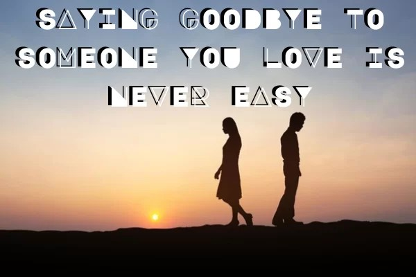 SAYING GOODBYE TO SOMEONE YOU LOVE IS NEVER EASY