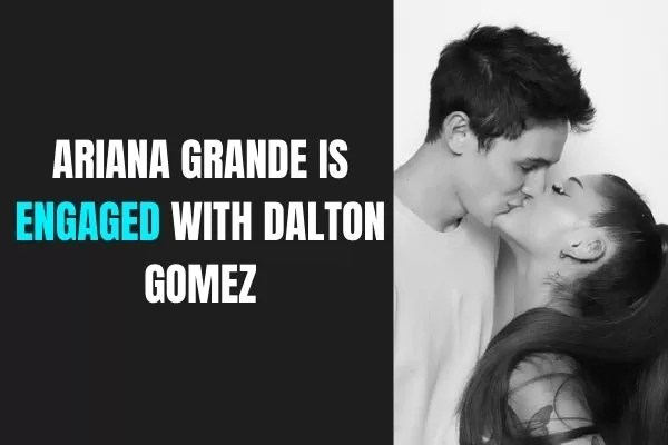 ARIANA GRANDE IS ENGAGED WITH DALTON GOMEZ