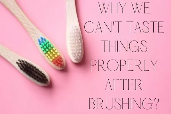 WHY WE CAN'T TASTE THINGS PROPERLY AFTER BRUSHING