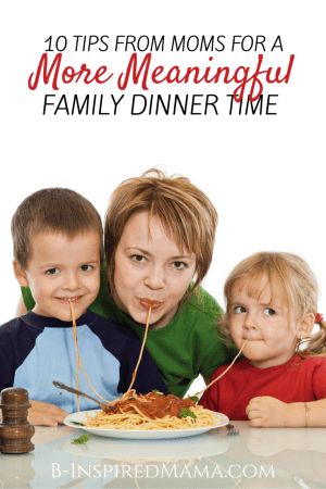10 Tips - from moms - to Make Family Dinner Time More Meaningful at B-Inspired Mama