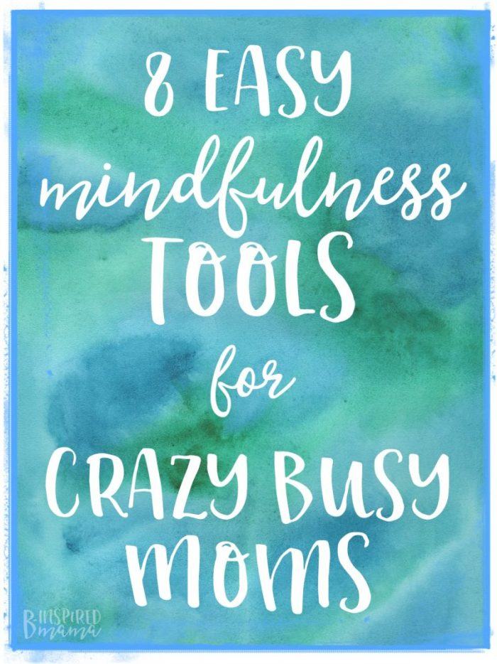8 Easy Mindfulness Tools for Crazy Busy Moms - B-Inspired Mama