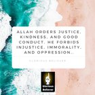 Allah orders justice, kindness, and good conduct. He forbids injustice, immorality, and oppression.