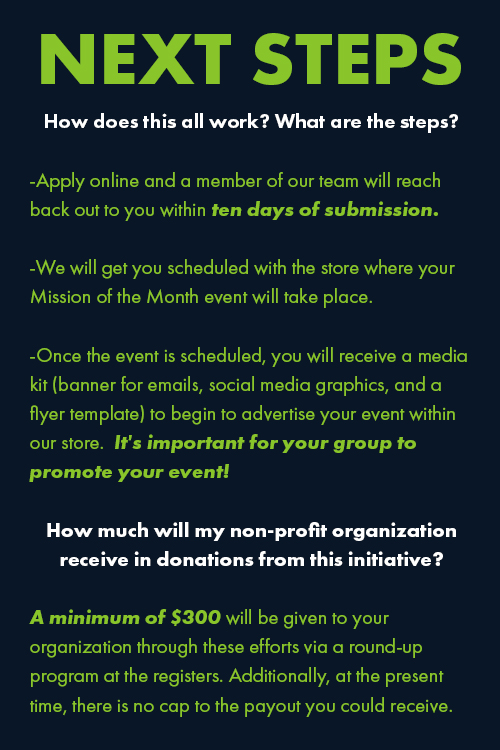 How does this all work? What are the steps? -Apply online and a member of our team will reach back out to you within ten days of submission. -We will get you scheduled with the store where your Mission of the Month event will take place. -Once the event is scheduled, you will receive a media kit (banner for emails, social media graphics, and a flyer template) to begin to advertise your event within our store. It's important for your group to promote your event! How much will my non-profit organization receive in donations from this initiative? A minimum of $300 will be given to your organization through these efforts via a round-up program at the registers. Additionally, at the present time, there is no cap to the payout you could receive.