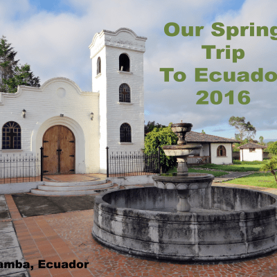 Our Spring Trip to Ecuador 2016!
