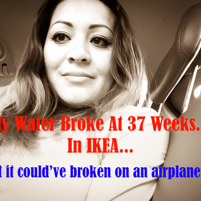 My Water Broke At 37 Weeks In IKEA… But It Could've Broken On An Airplane!
