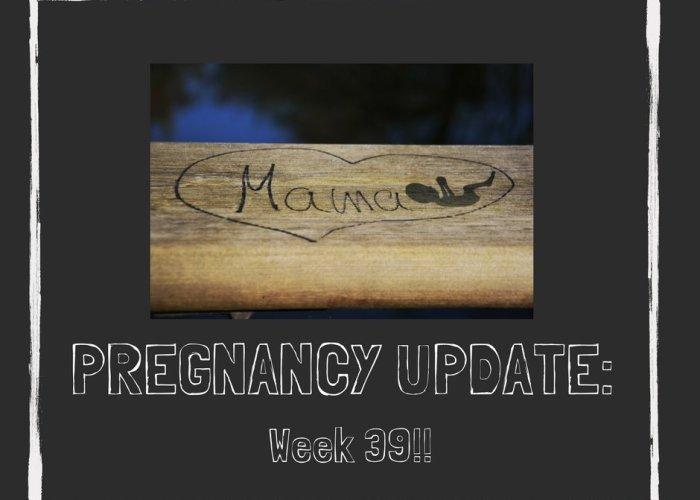 Pregnancy Update: Week 39!!