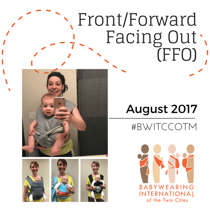 Image is a graphic with header text: front/forward facing out (FFO) followed by sub header text: August 2017 hashtag BWITCCOTM followed by the multi-colored Babywearing International of the Twin Cities logo. An orange intermittent line swirls around the header. On the left are four images: smiling woman wearing a baby on her front facing out in a wrap style buckle carrier; a smiling woman wearing a demo doll on her front facing out in a gray soft-structured carrier, blue and orange striped ring sling, and a black and gray damask patterned meh dai.