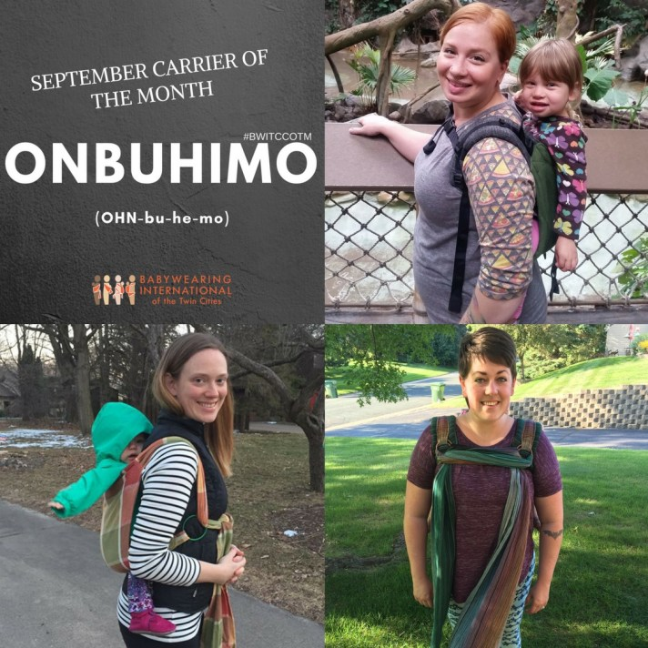 [Image is a collage of three images of white women smiling while wearing children on their backs in onbuhimos. The top right image is a green buckle onbuhimo. The bottom right image is striped reverse ring onbuhimo. The bottom left is a plaid ring onbuhimo. The text in the upper left image is September Carrier of the Month ONBUHIMO (OHN-bu-he-mo), hashtag BWITCCOTM over the word ONBUHIMO, and the multi-colored Babywearing International of the Twin Cities logo.]