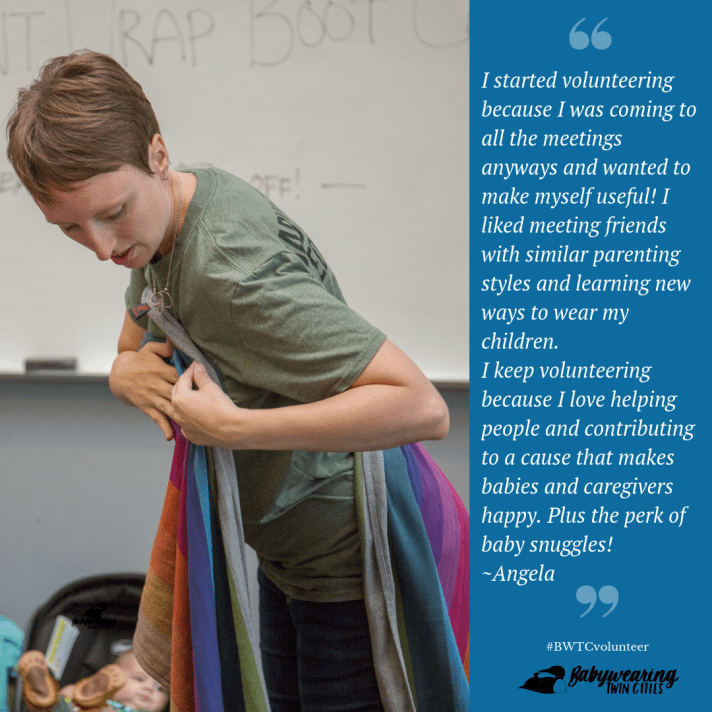 "Image of a white woman with short hair with a rainbow wrap partially around her in mid-teaching action.  Quote by Angela ""I started volunteering because I was coming to all the meetings anyways and wanted to make myself useful! I liked meeting friends with similar parenting styles and learning new ways to wear my children. I keep volunteering because I love helping people and contributing to a cause that makes babies and caregivers happy. Plus the perk of baby snuggles!"" Hashtag BWTC volunteer. Logo of a small loon on the back of a larger loon next to hand-lettered text  Babywearing Twin Cities."