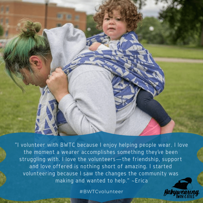 "Graphic features  a tan woman with green hair looking away from the camera. On her back is a tan toddler with curly brown hair in a blue and white abstract wrap. They are outside. Quote by Erica: ""I volunteer with BWTC because I enjoy helping people wear. I love the moment a wearer accomplishes something they've been struggling with. I love the volunteers—the friendship, support and love offered is nothing short of amazing. I started volunteering because I saw the changes the community was making and wanted to help."" Logo of a small loon on the back of a larger loon next to hand-lettered text Babywearing Twin Cities."