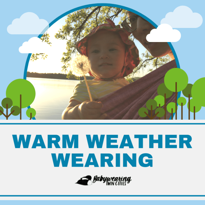 """[Graphic with a light blue sky background and white clouds with green circular trees dividing the image from the text. Photo is in a teal circle outline of a sun-kissed toddler worn on a tan skin bespectacled Asian woman's front in a pink linen woven wrap. The toddler is wearing a floral sun hat and holding a white dandelion. They're lakeside in front of a tree with spring green leaves, bathed in the golden light of the setting sun. Text in the bottom part of the graphic has two thin blue horizontal lines. In large bold teal text """"Warm Weather Wearing."""" Bottom has black logo of a small loon on the back of a larger loon to the left of hand-lettered text """"Babywearing Twin Cities.""""]"""