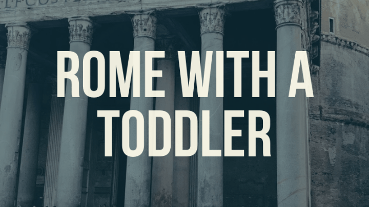 Rome with a Toddler: our Tips and Itinerary