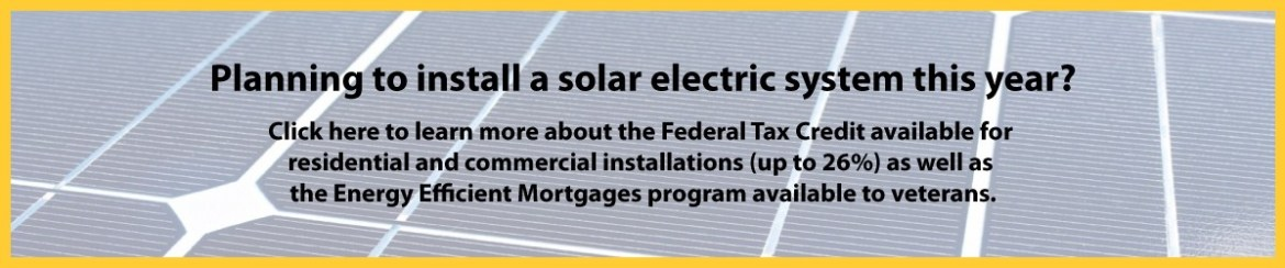 Planning to install a solar electric system this year? Click here to learn more about the Federal Tax Credit available for residential & commercial installations (up to 30%) as well the Energy Efficient Mortgages program available to veterans.