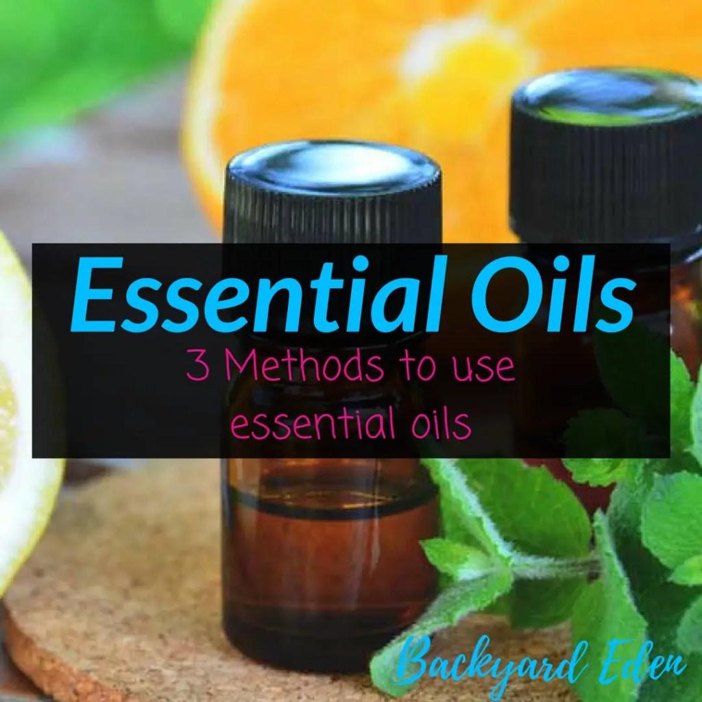 Essential Oils - 3 Methods to use essential oils, essential oils, how to use essential oils, Backyard Eden, www.backyard-eden.com, www.backyard-eden.com/essential-oils-3-methods-to-use-essential-oils