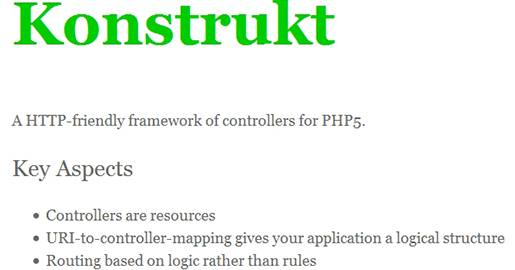 Konstrukt is a minimalistic framework which provides a foundation on which to build rather than a boxed solution to all problems. It focuses on the controller layer, and tries to encourage the developer to deal directly with the HTTP protocol instead of abstracting it away. Konstrukt uses a hierarchical controller pattern, which provides a great level of flexibility.