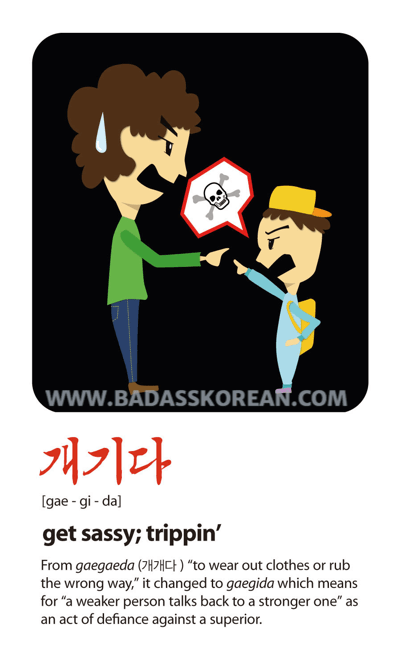 개기다 [gae-gi-da] to rebel or be defiant; get sassy; tripping'
