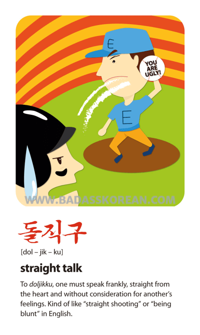 Pop Culture 돌직구 [dol-jik-ku] 8485shoot straight; straight talk; be brutally honest
