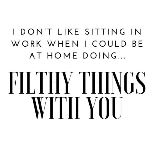 i could be at home doing filthy things with you