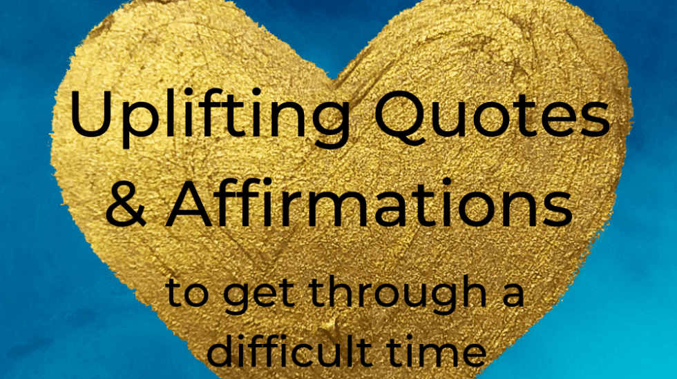 Uplifting Quotes and Affirmations to get through a difficult time