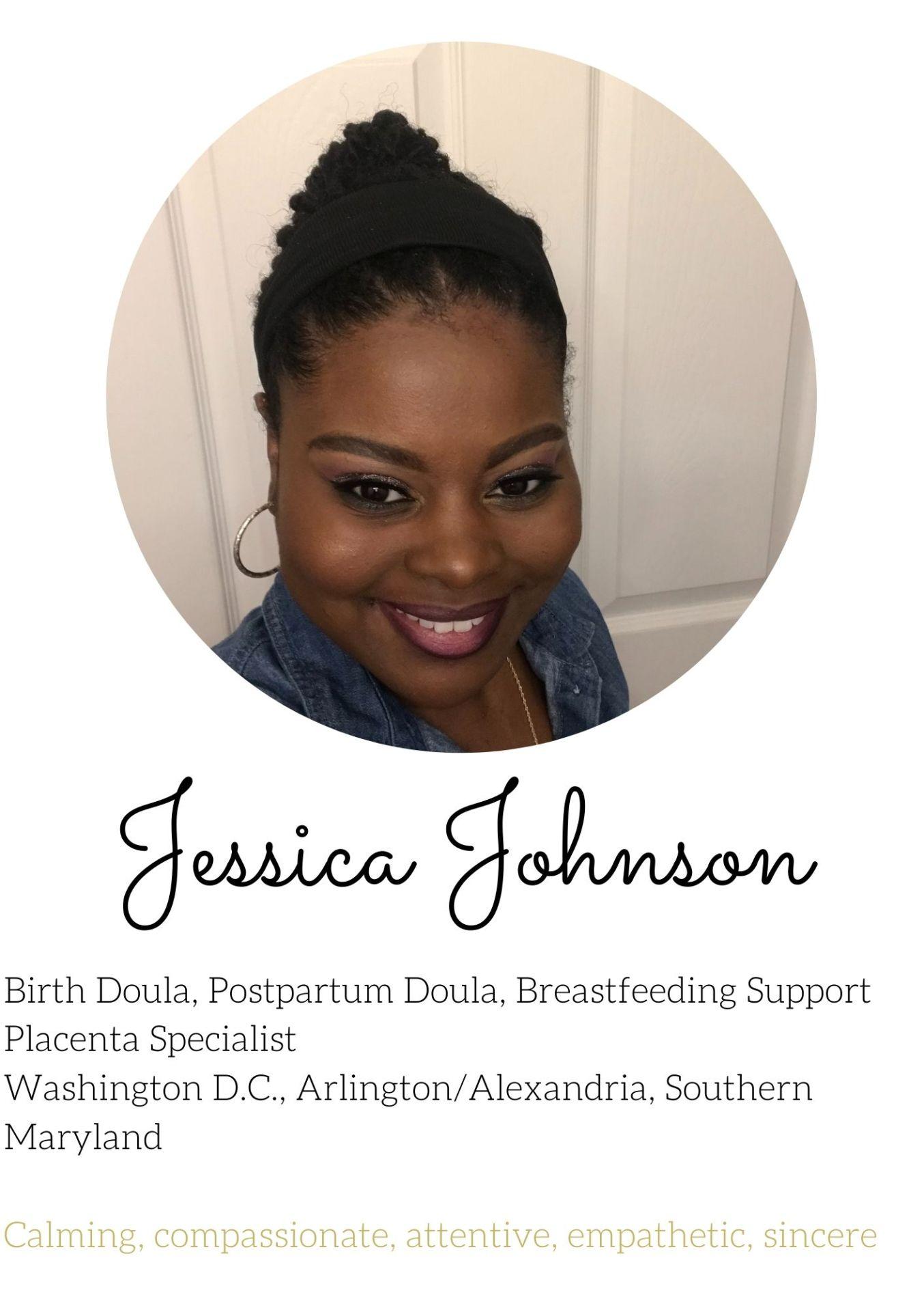 Jessica Johnson Birth Doula, Postpartum Doula, Breastfeeding Support Placenta Specialist Washington D.C., Arlington/Alexandria, Southern Maryland   Calming, compassionate, attentive, empathetic, sincere