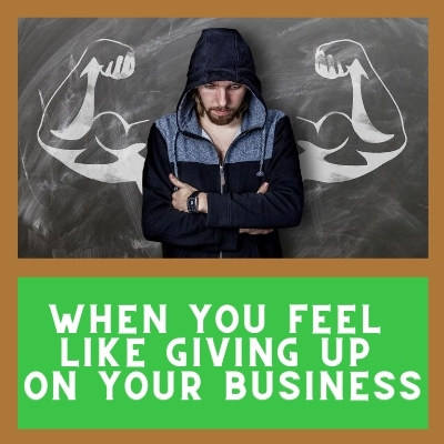 When You Feel Like Giving Up On Your Business