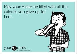 May you Easter be filled with all the calories you gave up for Lent.