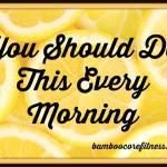 You should do this every morning