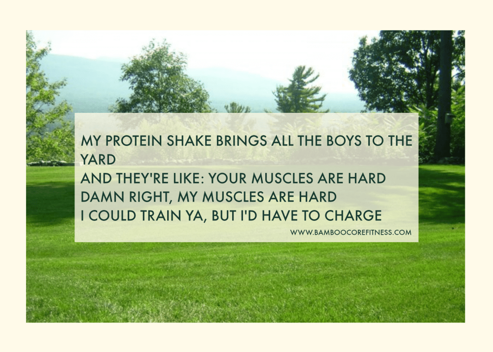 My protein shake brings all the boys to the yard