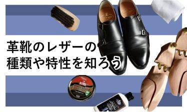 革靴に使われるレザーの種類や特性について知ると、革靴がもっと面白くなる!