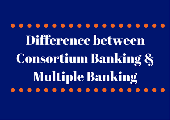 Difference between Consortium Banking and Multiple Banking