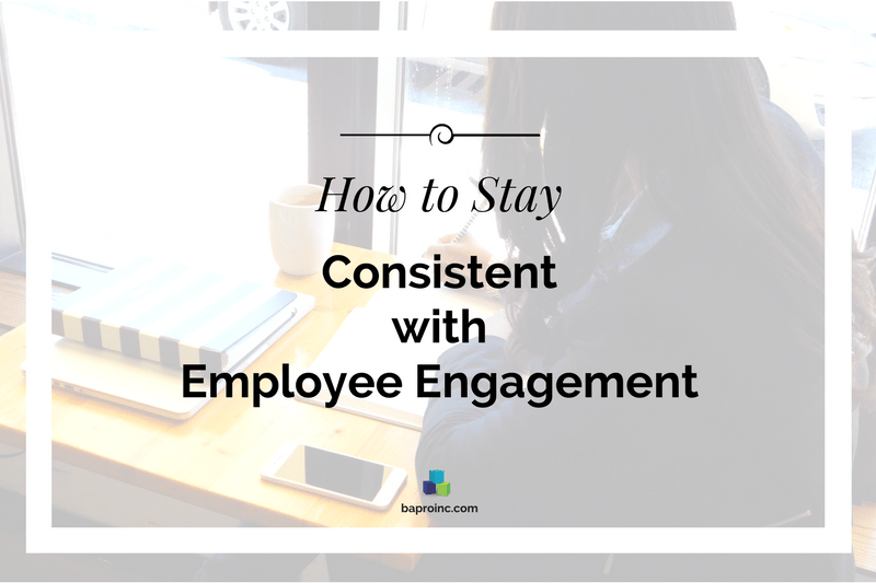 How to Stay Consistent with Employee Engagement | BA PRO, Inc.