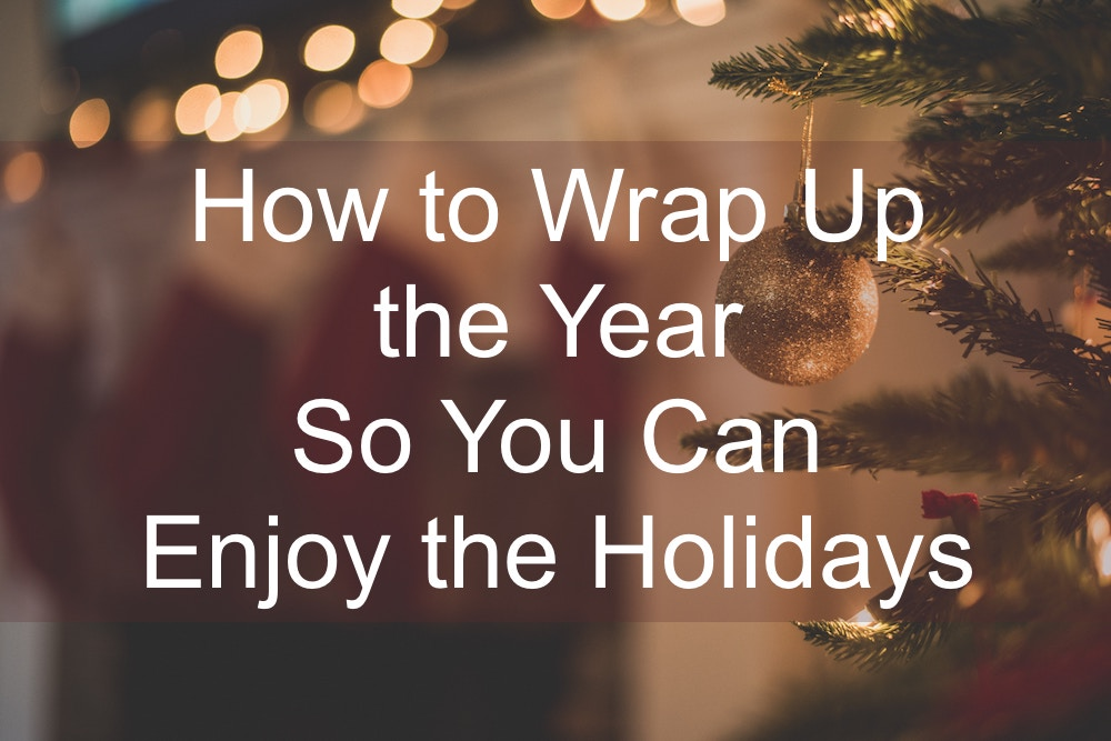 How to Wrap Up the Year So You Can Enjoy the Holidays
