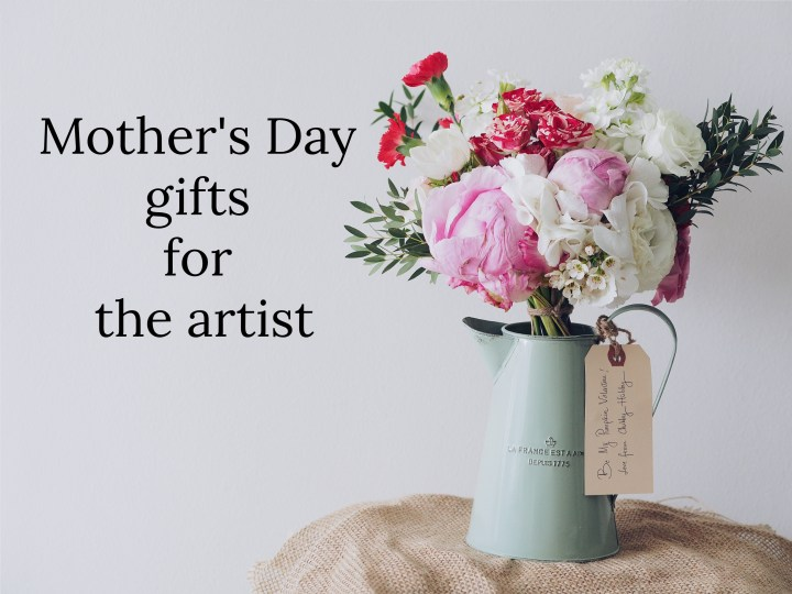 6 Mother's Day Gift ideas for the artist