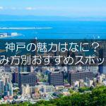神戸の魅力。山があり海があり楽しみ方たっぷりな神戸市の魅力をご紹介!