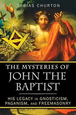 The Mysteries of John the Baptist: His Legacy in Gnosticism, Paganism & Freemasonry