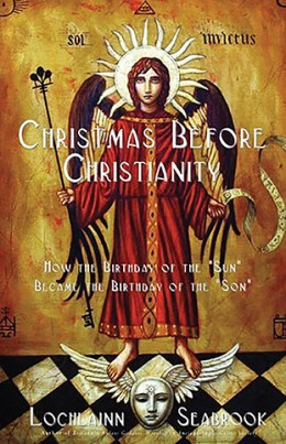 Christmas Before Christianity:  How the Birthday of the Sun Became the Birthday of the Son