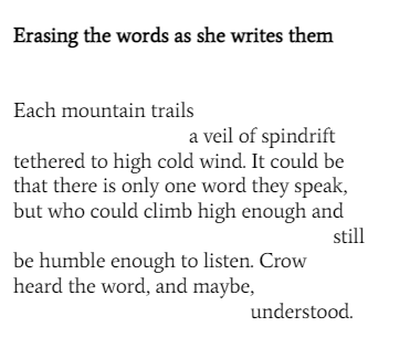 Erasing the words as she writes them Each mountain trails a veil of spindrift tethered to high cold wind. I could be that there is only one word they speak, but who could climb high enough and still be humbled enough to listen. Crow heard the word, and maybe, understood.