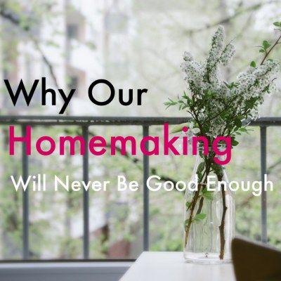 Why Our Homemaking Will Never Be Good Enough