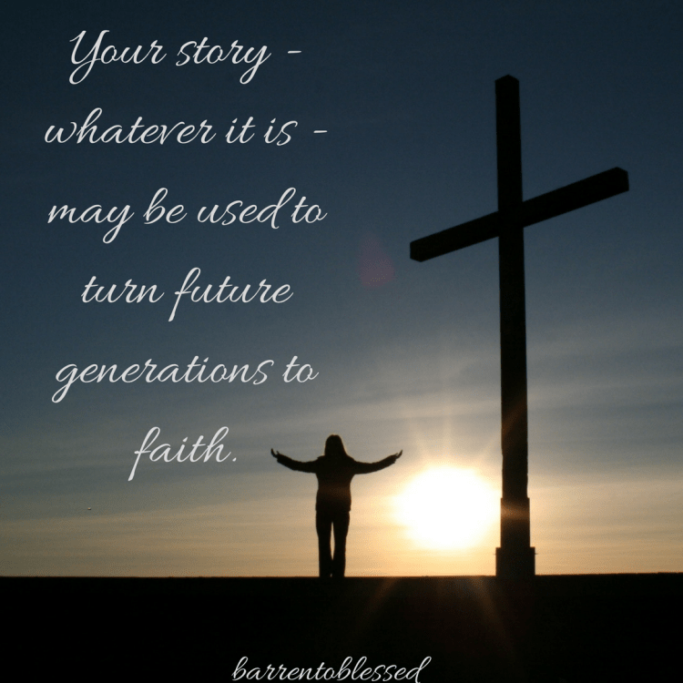 Your story - whatever it is - may be used to spurn future generations into faith