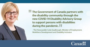 A quote card from the Honourable Minister Carla Qualtrough, Minister of Employment, Workforce Development and Disability Inclusion reads, 'The Government of Canada pertners with the disability community through the new COVID-19 Disability Advisory Group to support persons with disabilities during the pandemic.'