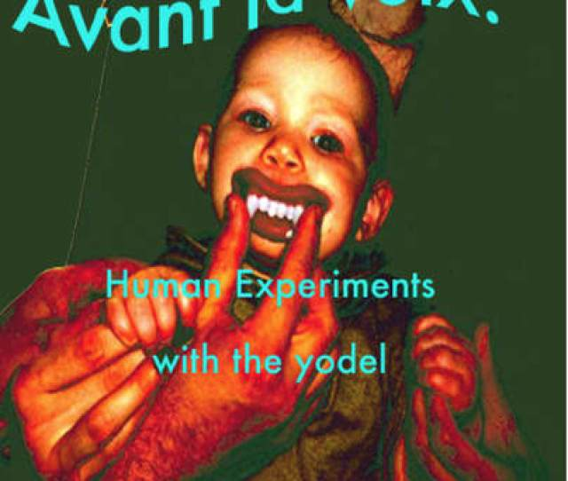 Avant La Voix Human Experiments With The Yodel Im Fascinated By Vocalists Who Utilize Radical And Unusual Mouth And Throat Techniques